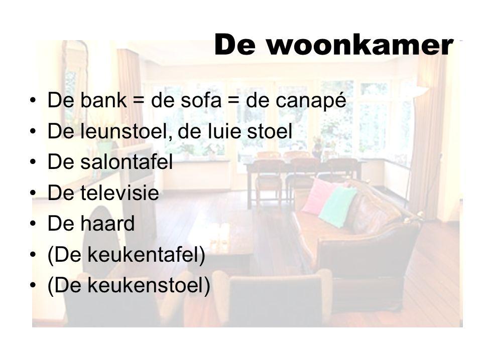 De woonkamer De bank = de sofa = de canapé De leunstoel, de luie stoel De salontafel De televisie De haard (De keukentafel) (De keukenstoel)