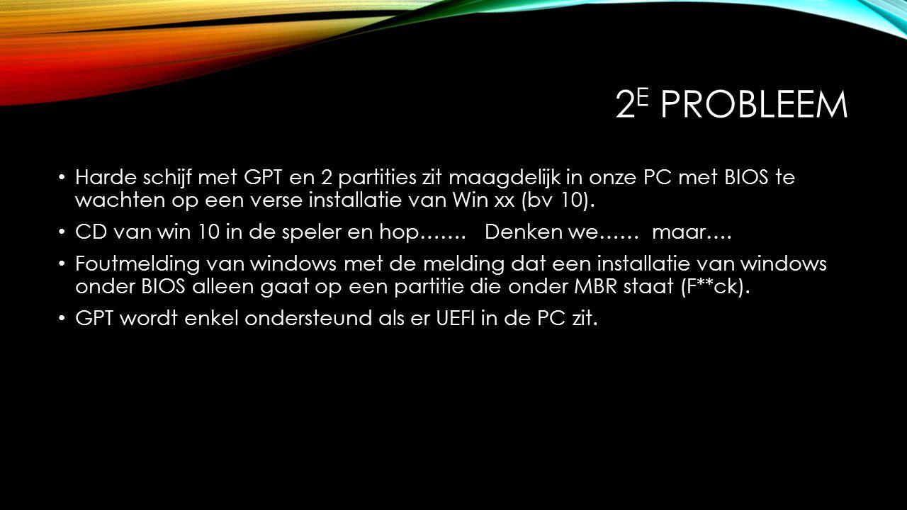 2 E PROBLEEM Harde schijf met GPT en 2 partities zit maagdelijk in onze PC met BIOS te wachten op een verse installatie van Win xx (bv 10). CD van win