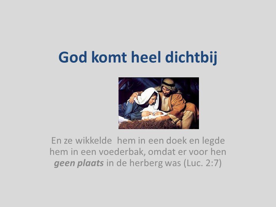 God komt heel dichtbij En ze wikkelde hem in een doek en legde hem in een voederbak, omdat er voor hen geen plaats in de herberg was (Luc.