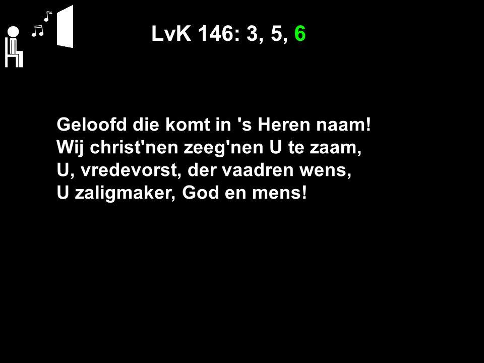 LvK 146: 3, 5, 6 Geloofd die komt in s Heren naam.