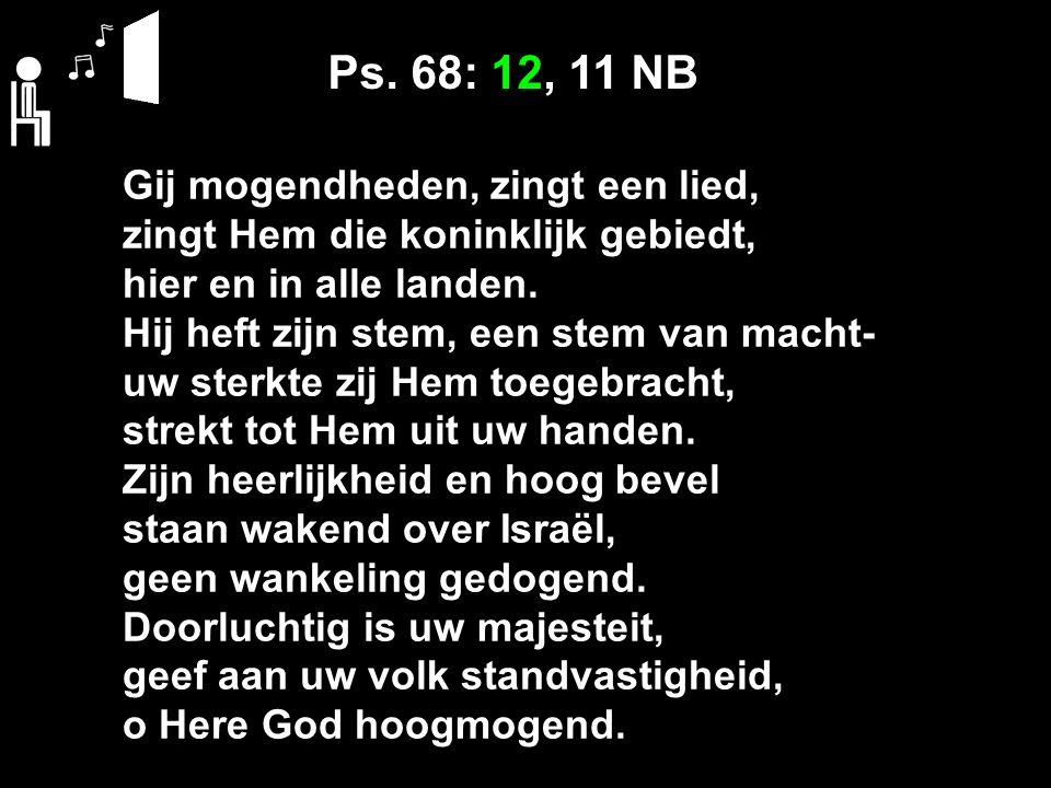 Ps. 68: 12, 11 NB Gij mogendheden, zingt een lied, zingt Hem die koninklijk gebiedt, hier en in alle landen. Hij heft zijn stem, een stem van macht- u