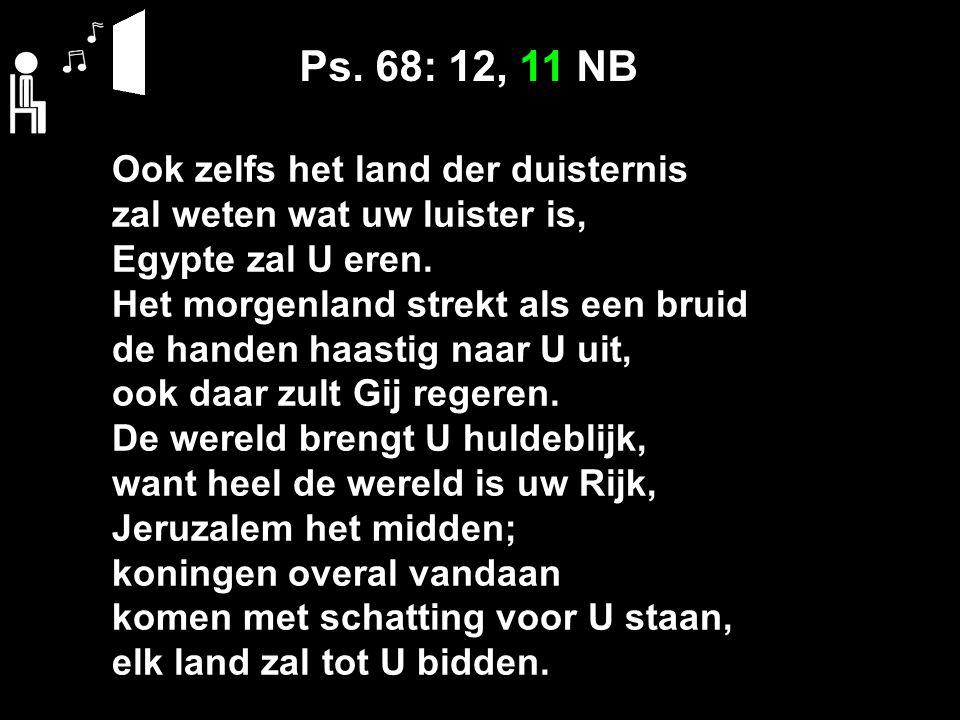 Ps. 68: 12, 11 NB Ook zelfs het land der duisternis zal weten wat uw luister is, Egypte zal U eren. Het morgenland strekt als een bruid de handen haas