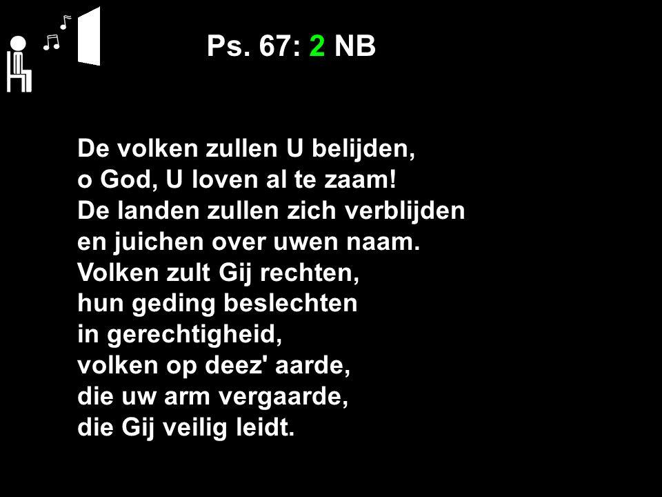 Ps. 67: 2 NB De volken zullen U belijden, o God, U loven al te zaam.