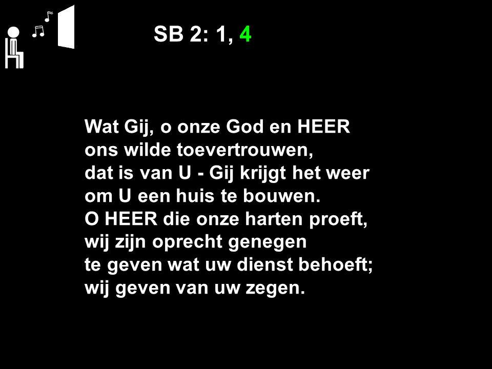 SB 2: 1, 4 Wat Gij, o onze God en HEER ons wilde toevertrouwen, dat is van U ‑ Gij krijgt het weer om U een huis te bouwen. O HEER die onze harten pro