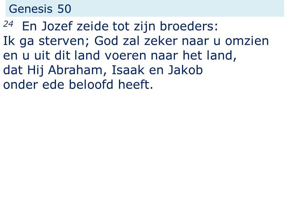Genesis 50 24 En Jozef zeide tot zijn broeders: Ik ga sterven; God zal zeker naar u omzien en u uit dit land voeren naar het land, dat Hij Abraham, Isaak en Jakob onder ede beloofd heeft.