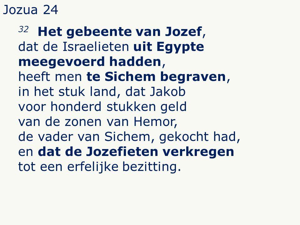 Jozua 24 32 Het gebeente van Jozef, dat de Israelieten uit Egypte meegevoerd hadden, heeft men te Sichem begraven, in het stuk land, dat Jakob voor honderd stukken geld van de zonen van Hemor, de vader van Sichem, gekocht had, en dat de Jozefieten verkregen tot een erfelijke bezitting.