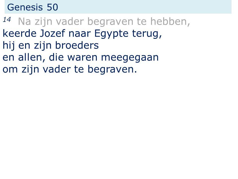 Genesis 50 14 Na zijn vader begraven te hebben, keerde Jozef naar Egypte terug, hij en zijn broeders en allen, die waren meegegaan om zijn vader te begraven.