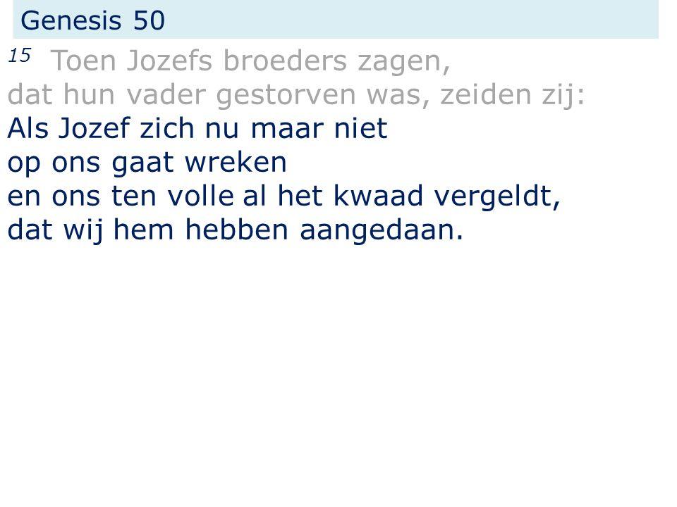 Genesis 50 15 Toen Jozefs broeders zagen, dat hun vader gestorven was, zeiden zij: Als Jozef zich nu maar niet op ons gaat wreken en ons ten volle al het kwaad vergeldt, dat wij hem hebben aangedaan.