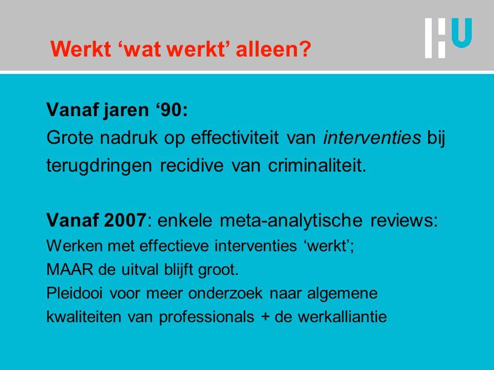 Werkt 'wat werkt' alleen? Vanaf jaren '90: Grote nadruk op effectiviteit van interventies bij terugdringen recidive van criminaliteit. Vanaf 2007: enk