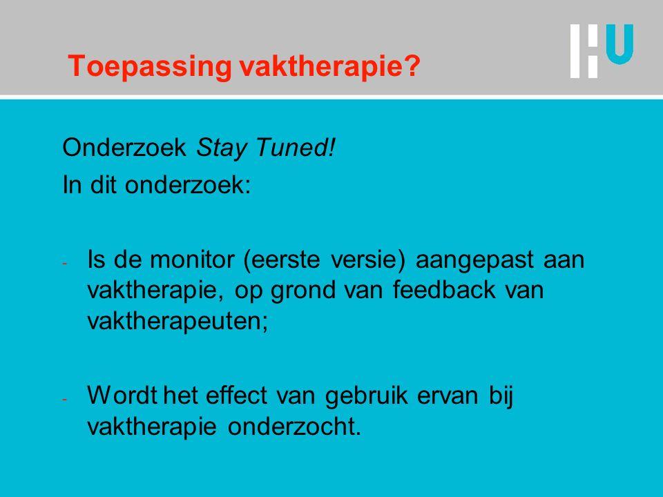 Toepassing vaktherapie? Onderzoek Stay Tuned! In dit onderzoek: - Is de monitor (eerste versie) aangepast aan vaktherapie, op grond van feedback van v