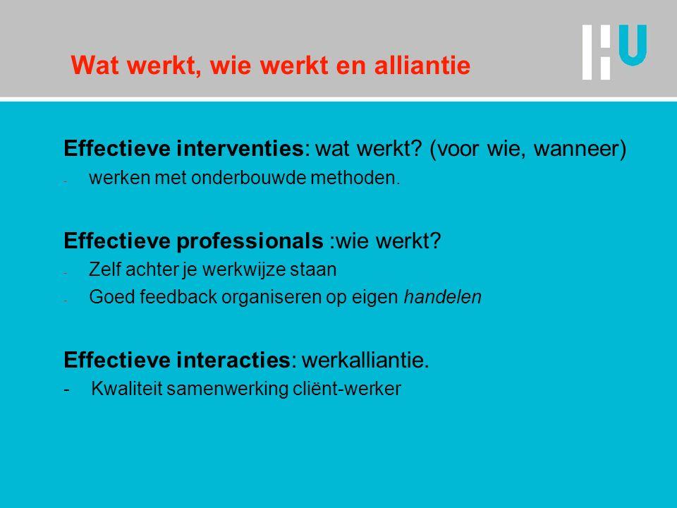 Wat werkt, wie werkt en alliantie Effectieve interventies: wat werkt? (voor wie, wanneer) - werken met onderbouwde methoden. Effectieve professionals