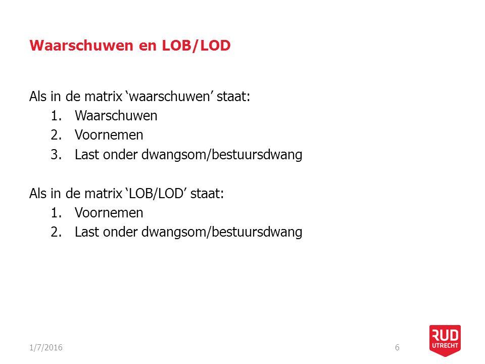 Waarschuwen en LOB/LOD Als in de matrix 'waarschuwen' staat: 1.Waarschuwen 2.Voornemen 3.Last onder dwangsom/bestuursdwang Als in de matrix 'LOB/LOD'