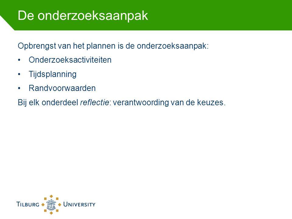 De onderzoeksaanpak Opbrengst van het plannen is de onderzoeksaanpak: Onderzoeksactiviteiten Tijdsplanning Randvoorwaarden Bij elk onderdeel reflectie