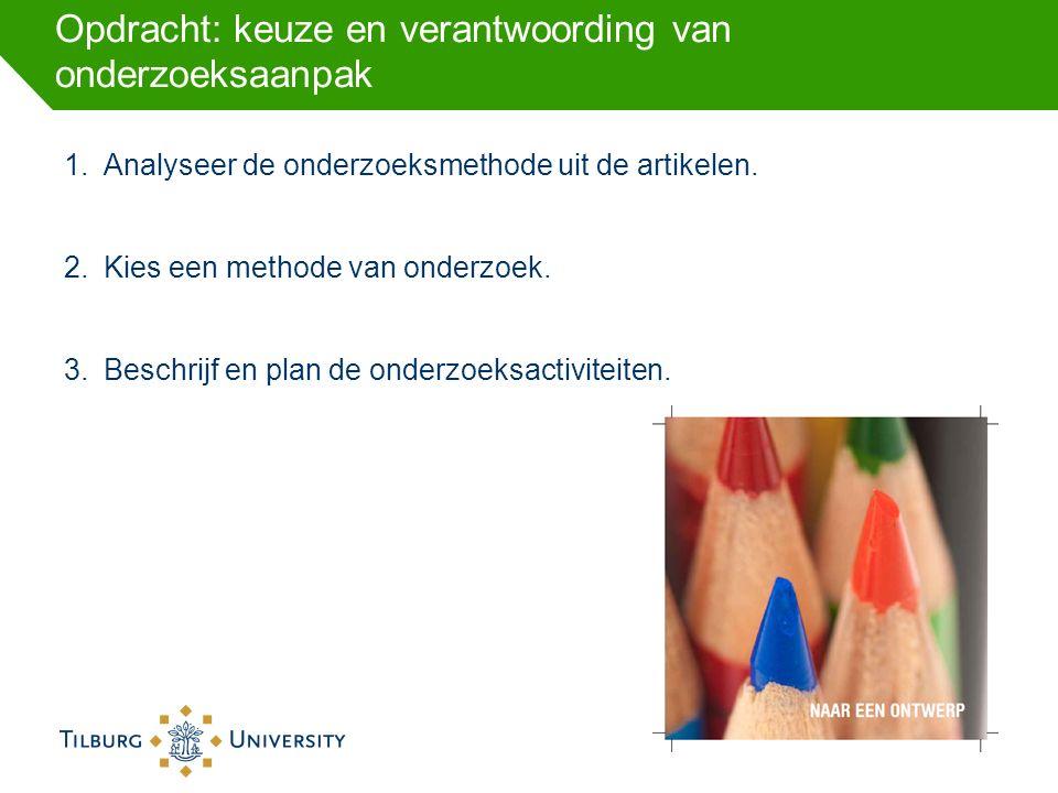 Opdracht: keuze en verantwoording van onderzoeksaanpak 1.Analyseer de onderzoeksmethode uit de artikelen. 2.Kies een methode van onderzoek. 3.Beschrij