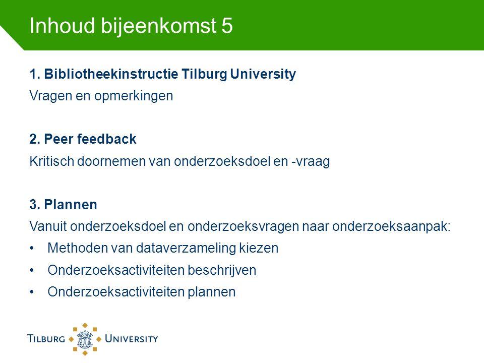 Inhoud bijeenkomst 5 1. Bibliotheekinstructie Tilburg University Vragen en opmerkingen 2. Peer feedback Kritisch doornemen van onderzoeksdoel en -vraa