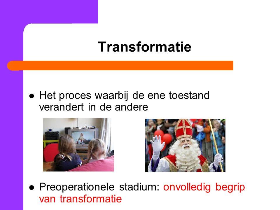 Transformatie Het proces waarbij de ene toestand verandert in de andere Preoperationele stadium: onvolledig begrip van transformatie