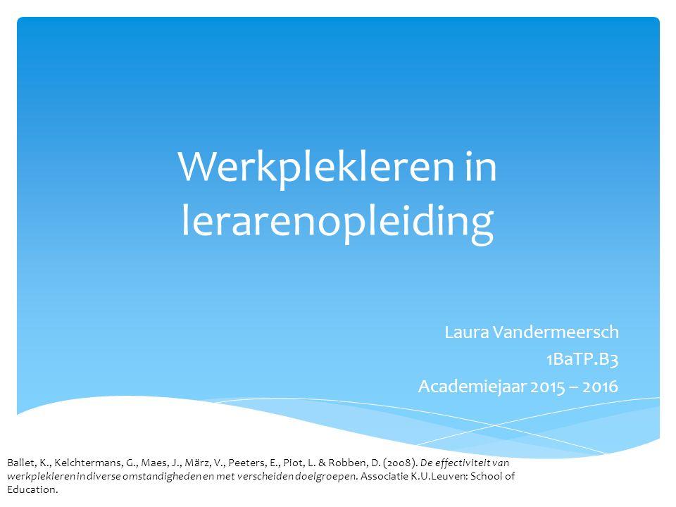 Werkplekleren in lerarenopleiding Laura Vandermeersch 1BaTP.B3 Academiejaar 2015 – 2016 Ballet, K., Kelchtermans, G., Maes, J., März, V., Peeters, E., Piot, L.
