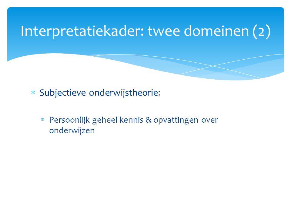  Subjectieve onderwijstheorie:  Persoonlijk geheel kennis & opvattingen over onderwijzen Interpretatiekader: twee domeinen (2)