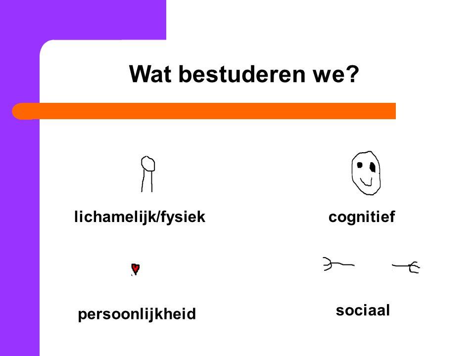 lichamelijk/fysiekcognitief sociaal persoonlijkheid Wat bestuderen we?