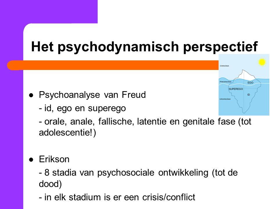 Het psychodynamisch perspectief Psychoanalyse van Freud - id, ego en superego - orale, anale, fallische, latentie en genitale fase (tot adolescentie!) Erikson - 8 stadia van psychosociale ontwikkeling (tot de dood) - in elk stadium is er een crisis/conflict