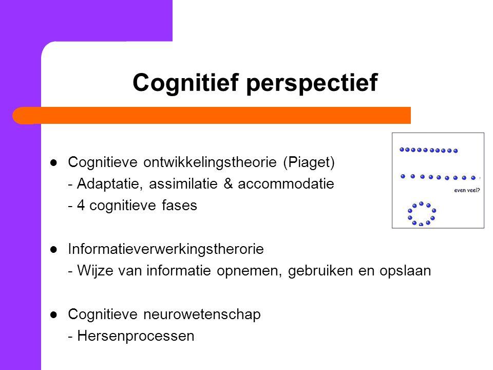 Cognitief perspectief Cognitieve ontwikkelingstheorie (Piaget) - Adaptatie, assimilatie & accommodatie - 4 cognitieve fases Informatieverwerkingstherorie - Wijze van informatie opnemen, gebruiken en opslaan Cognitieve neurowetenschap - Hersenprocessen