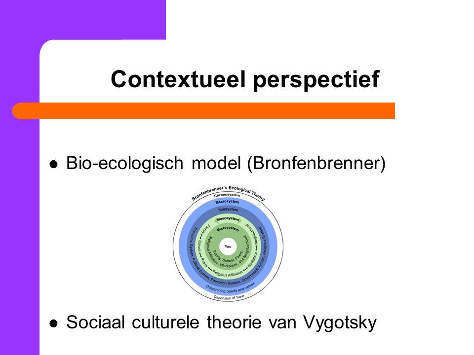 Contextueel perspectief Bio-ecologisch model (Bronfenbrenner) Sociaal culturele theorie van Vygotsky