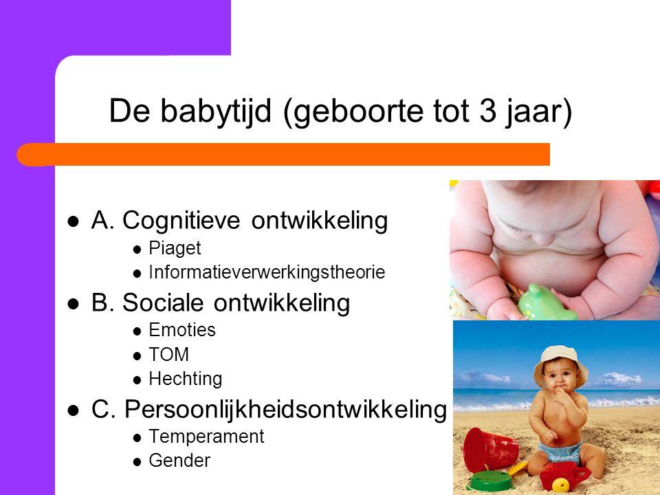 De babytijd (geboorte tot 3 jaar) A.Cognitieve ontwikkeling Piaget Informatieverwerkingstheorie B.