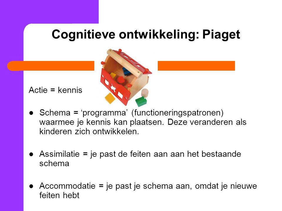 Cognitieve ontwikkeling: Piaget Actie = kennis Schema = 'programma' (functioneringspatronen) waarmee je kennis kan plaatsen.