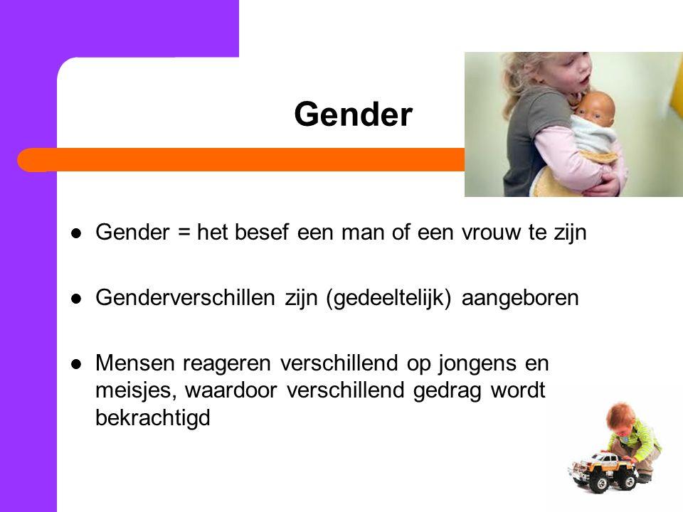 Gender Gender = het besef een man of een vrouw te zijn Genderverschillen zijn (gedeeltelijk) aangeboren Mensen reageren verschillend op jongens en meisjes, waardoor verschillend gedrag wordt bekrachtigd