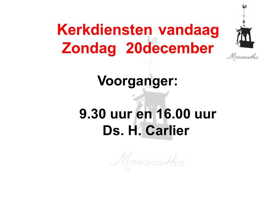 Voorganger: 9.30 uur en 16.00 uur Ds. H. Carlier Kerkdiensten vandaag Zondag 20december