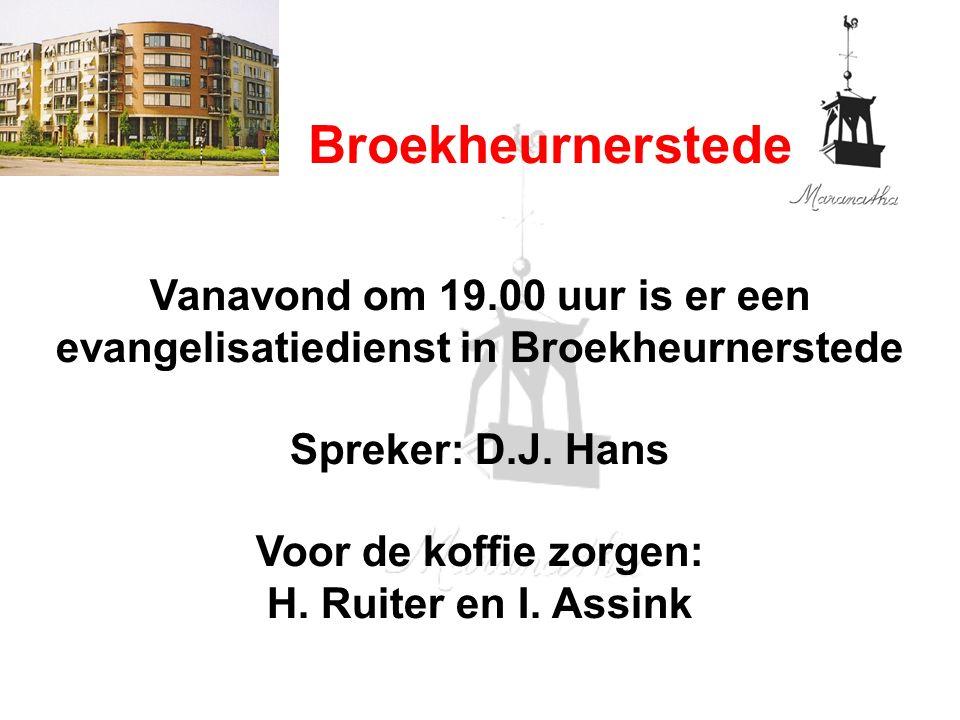 Broekheurnerstede Vanavond om 19.00 uur is er een evangelisatiedienst in Broekheurnerstede Spreker: D.J. Hans Voor de koffie zorgen: H. Ruiter en I. A