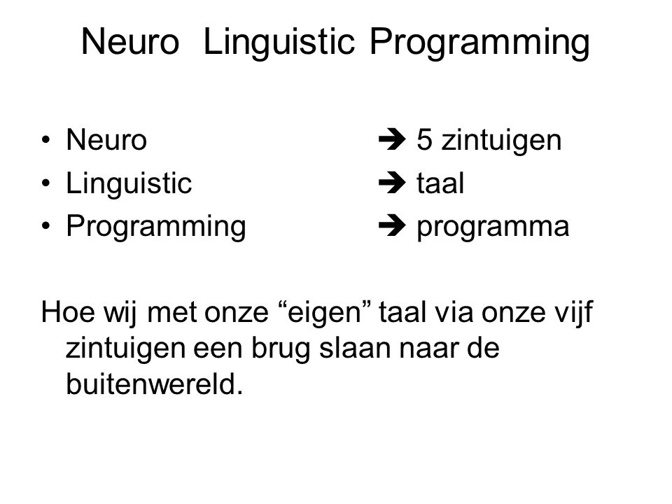 Neuro Linguistic Programming Neuro  5 zintuigen Linguistic  taal Programming  programma Hoe wij met onze eigen taal via onze vijf zintuigen een brug slaan naar de buitenwereld.