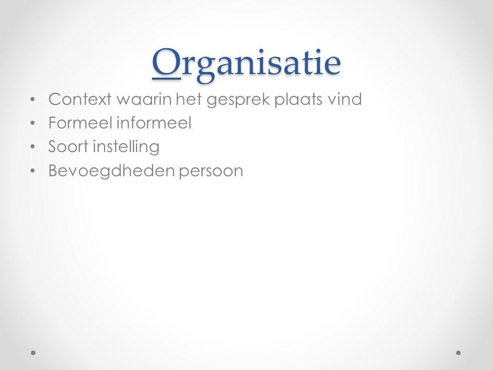 Organisatie Context waarin het gesprek plaats vind Formeel informeel Soort instelling Bevoegdheden persoon