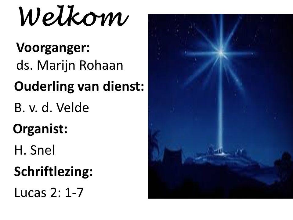 Welkom Voorganger: ds. Marijn Rohaan Ouderling van dienst: B. v. d. Velde Organist: H. Snel Schriftlezing: Lucas 2: 1-7