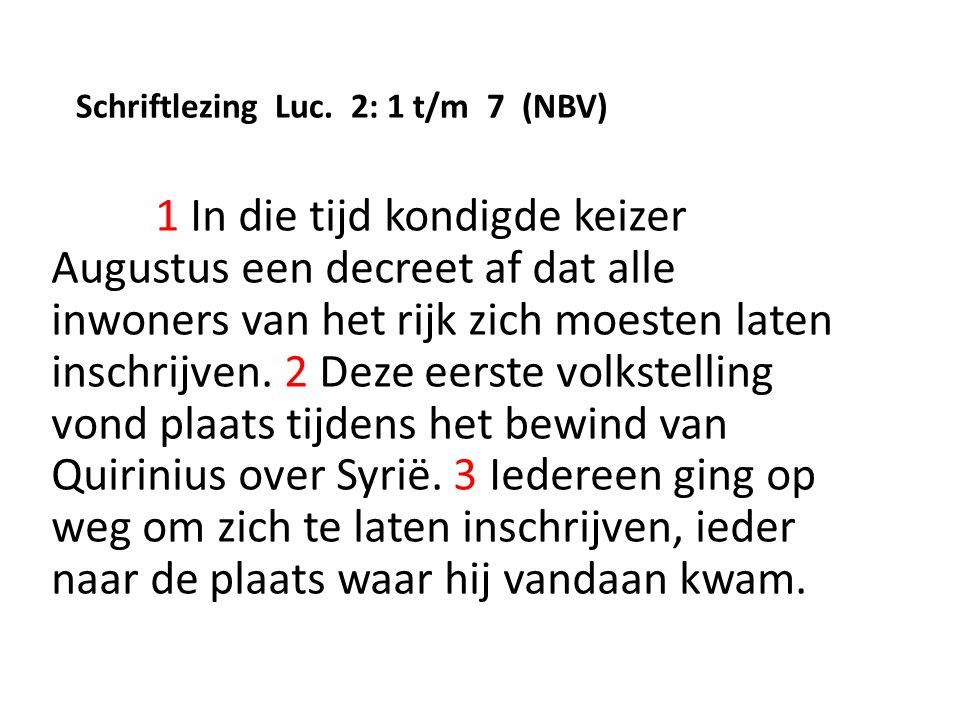 Schriftlezing Luc. 2: 1 t/m 7 (NBV) 1 In die tijd kondigde keizer Augustus een decreet af dat alle inwoners van het rijk zich moesten laten inschrijve