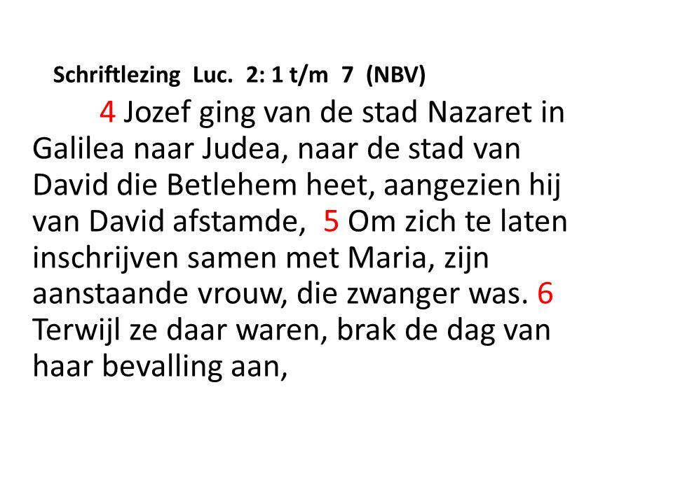 Schriftlezing Luc. 2: 1 t/m 7 (NBV) 4 Jozef ging van de stad Nazaret in Galilea naar Judea, naar de stad van David die Betlehem heet, aangezien hij va