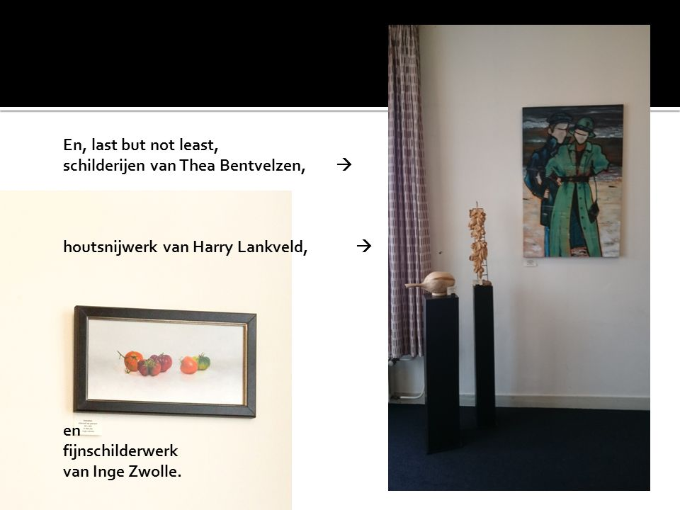 En, last but not least, schilderijen van Thea Bentvelzen,  houtsnijwerk van Harry Lankveld,  en fijnschilderwerk van Inge Zwolle.