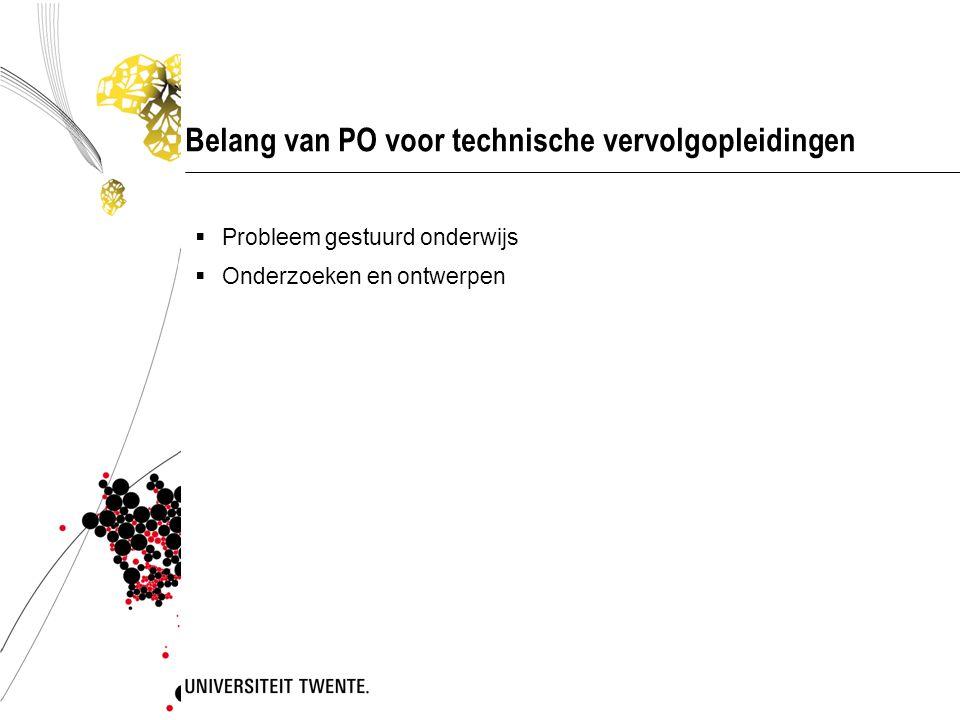 Belang van PO voor technische vervolgopleidingen  Probleem gestuurd onderwijs  Onderzoeken en ontwerpen
