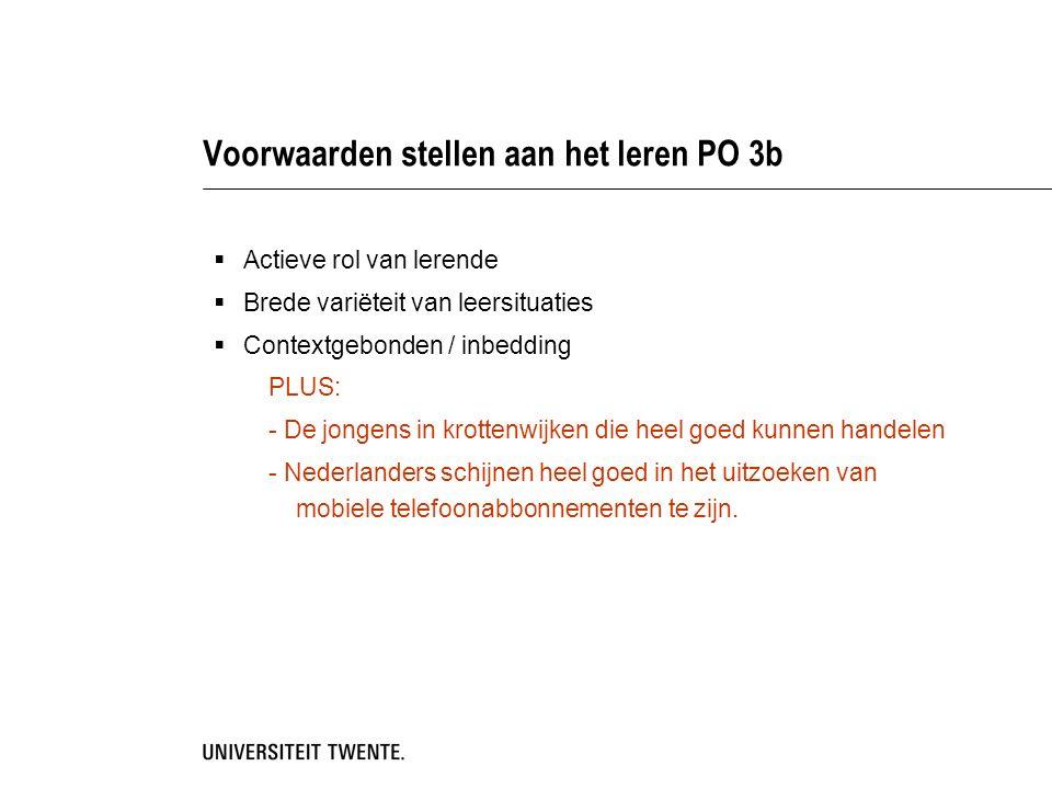 Voorwaarden stellen aan het leren PO 3b  Actieve rol van lerende  Brede variëteit van leersituaties  Contextgebonden / inbedding PLUS: - De jongens in krottenwijken die heel goed kunnen handelen - Nederlanders schijnen heel goed in het uitzoeken van mobiele telefoonabbonnementen te zijn.
