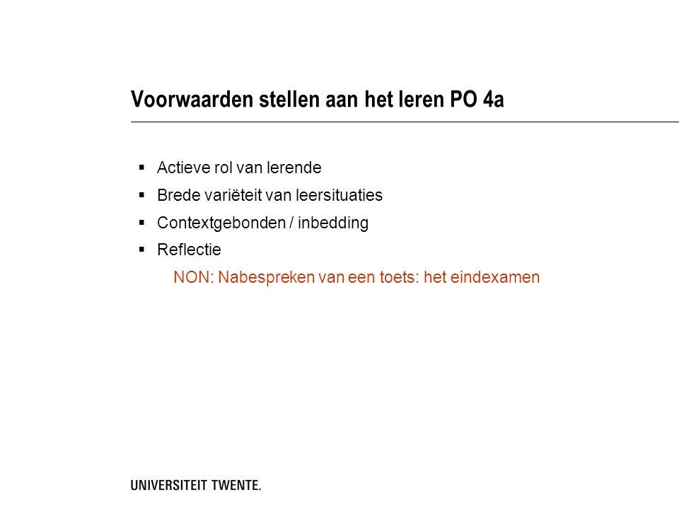 Voorwaarden stellen aan het leren PO 4a  Actieve rol van lerende  Brede variëteit van leersituaties  Contextgebonden / inbedding  Reflectie NON: Nabespreken van een toets: het eindexamen