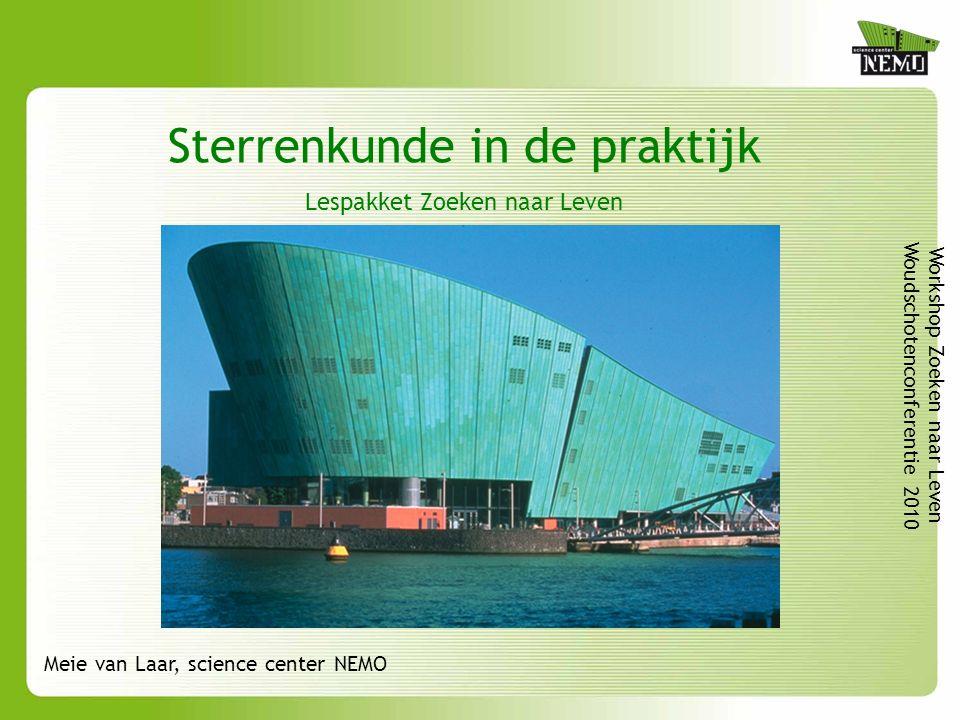 Sterrenkunde in de praktijk Lespakket Zoeken naar Leven Workshop Zoeken naar Leven Woudschotenconferentie 2010 Meie van Laar, science center NEMO
