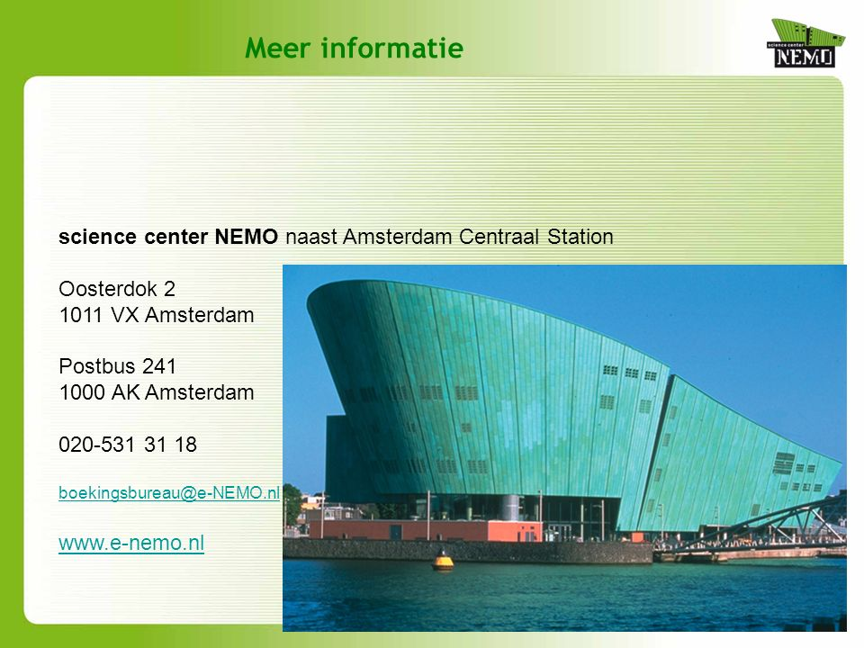 Meer informatie science center NEMO naast Amsterdam Centraal Station Oosterdok 2 1011 VX Amsterdam Postbus 241 1000 AK Amsterdam 020-531 31 18 boekingsbureau@e-NEMO.nl www.e-nemo.nl
