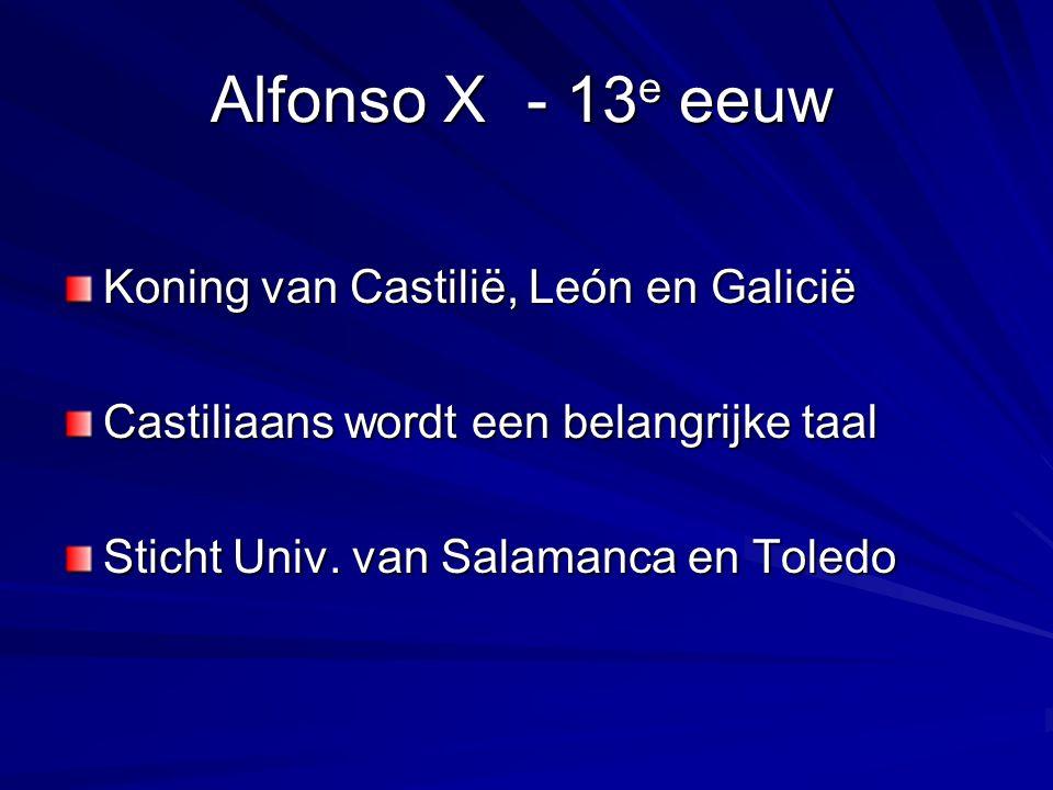 Alfonso X- 13 e eeuw Koning van Castilië, León en Galicië Castiliaans wordt een belangrijke taal Sticht Univ. van Salamanca en Toledo