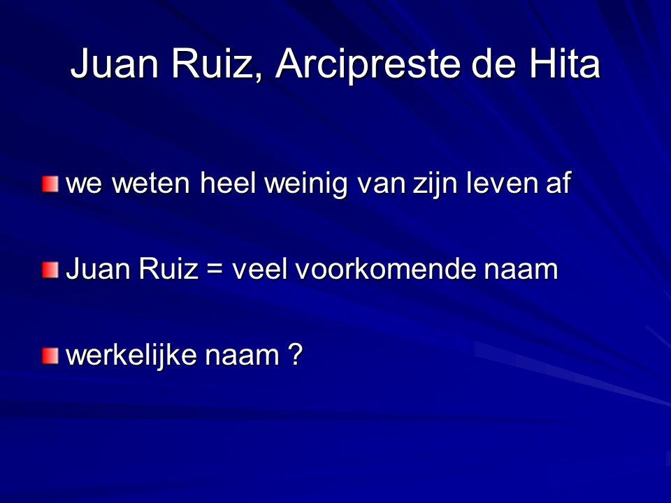 Juan Ruiz, Arcipreste de Hita we weten heel weinig van zijn leven af Juan Ruiz = veel voorkomende naam werkelijke naam ?