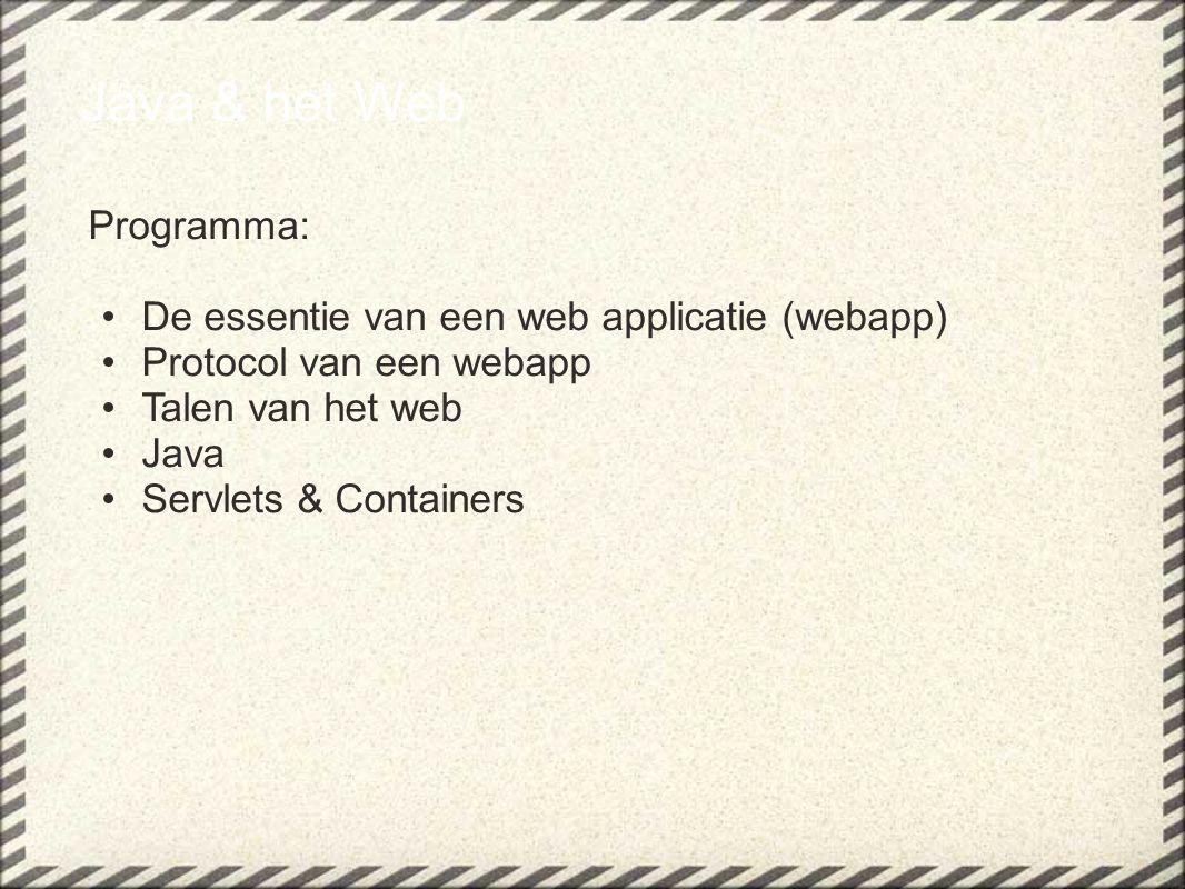 Java & het Web Programma: De essentie van een web applicatie (webapp) Protocol van een webapp Talen van het web Java Servlets & Containers