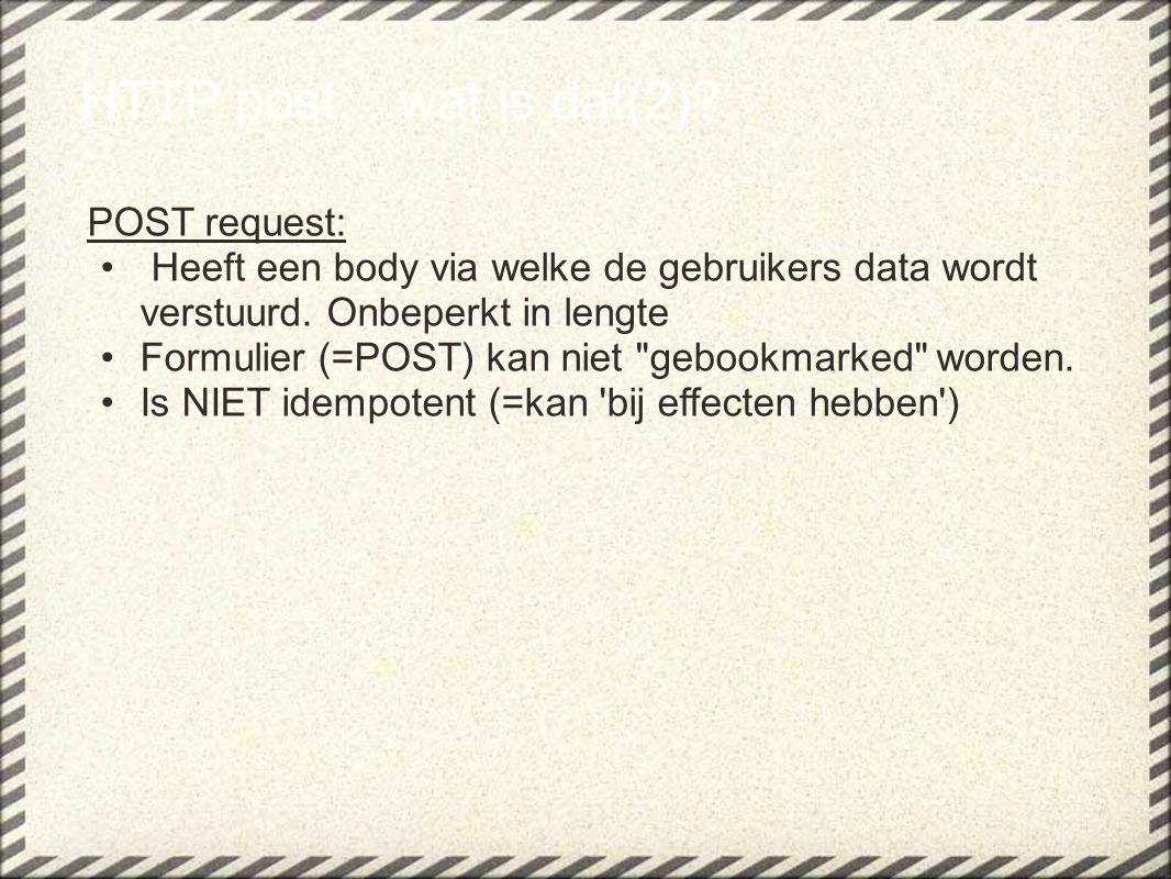 HTTP post....wat is dat(2)? POST request: Heeft een body via welke de gebruikers data wordt verstuurd. Onbeperkt in lengte Formulier (=POST) kan niet