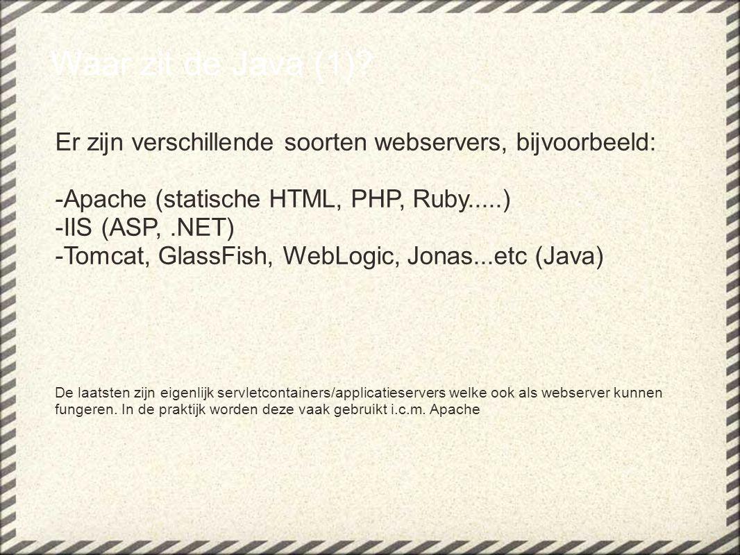 Waar zit de Java (1)? Er zijn verschillende soorten webservers, bijvoorbeeld: -Apache (statische HTML, PHP, Ruby.....) -IIS (ASP,.NET) -Tomcat, GlassF