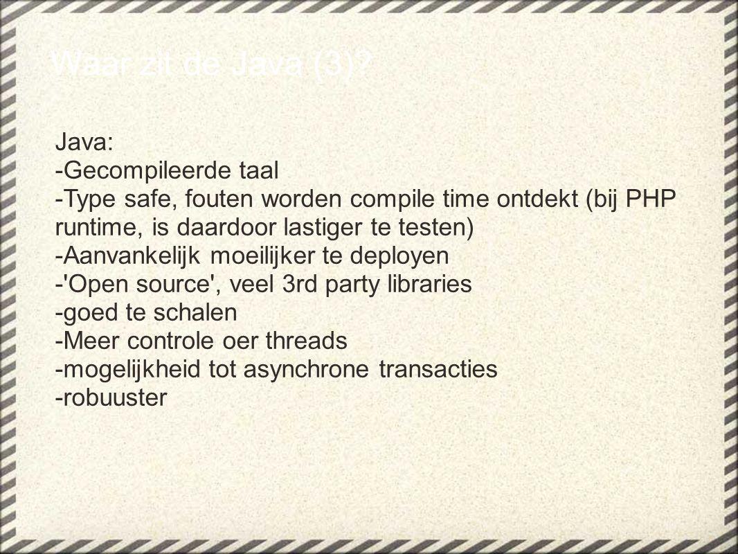 Waar zit de Java (3)? Java: -Gecompileerde taal -Type safe, fouten worden compile time ontdekt (bij PHP runtime, is daardoor lastiger te testen) -Aanv