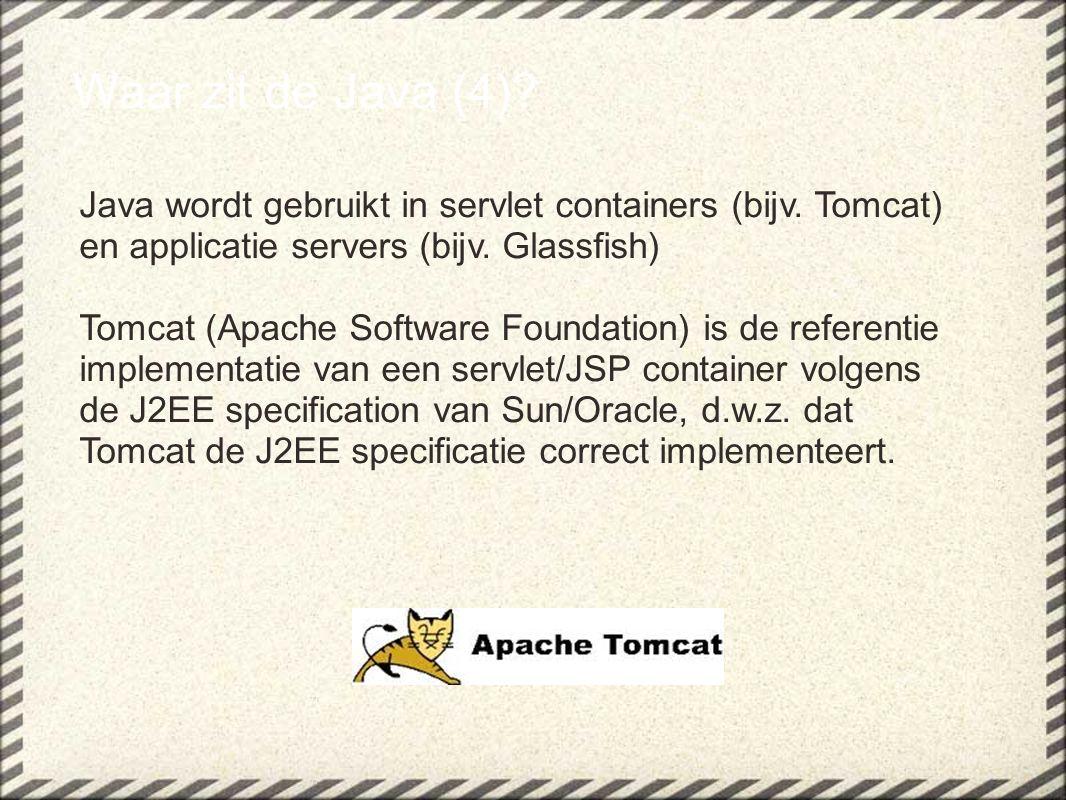 Waar zit de Java (4)? Java wordt gebruikt in servlet containers (bijv. Tomcat) en applicatie servers (bijv. Glassfish) Tomcat (Apache Software Foundat