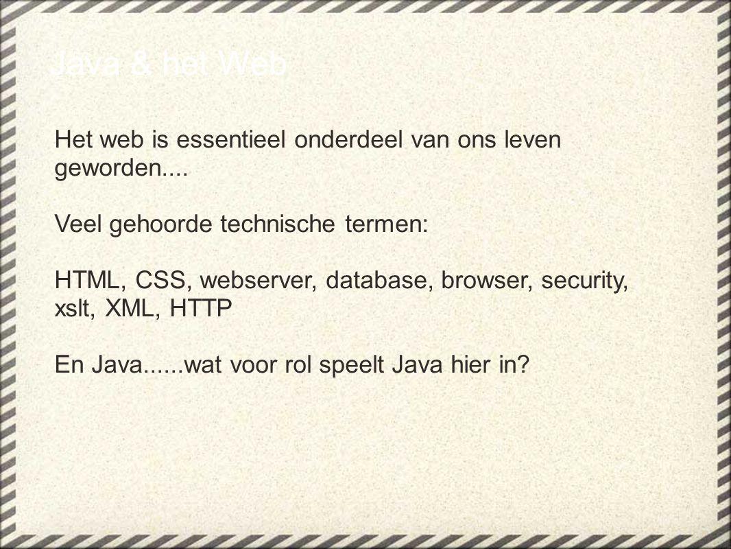 Java & het Web Het web is essentieel onderdeel van ons leven geworden.... Veel gehoorde technische termen: HTML, CSS, webserver, database, browser, se